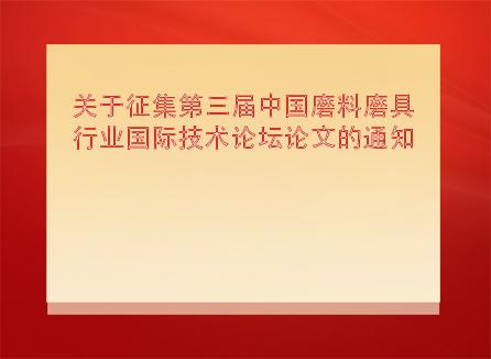 关于征集第三届中国磨料磨具行业国际技术论坛论文的通知